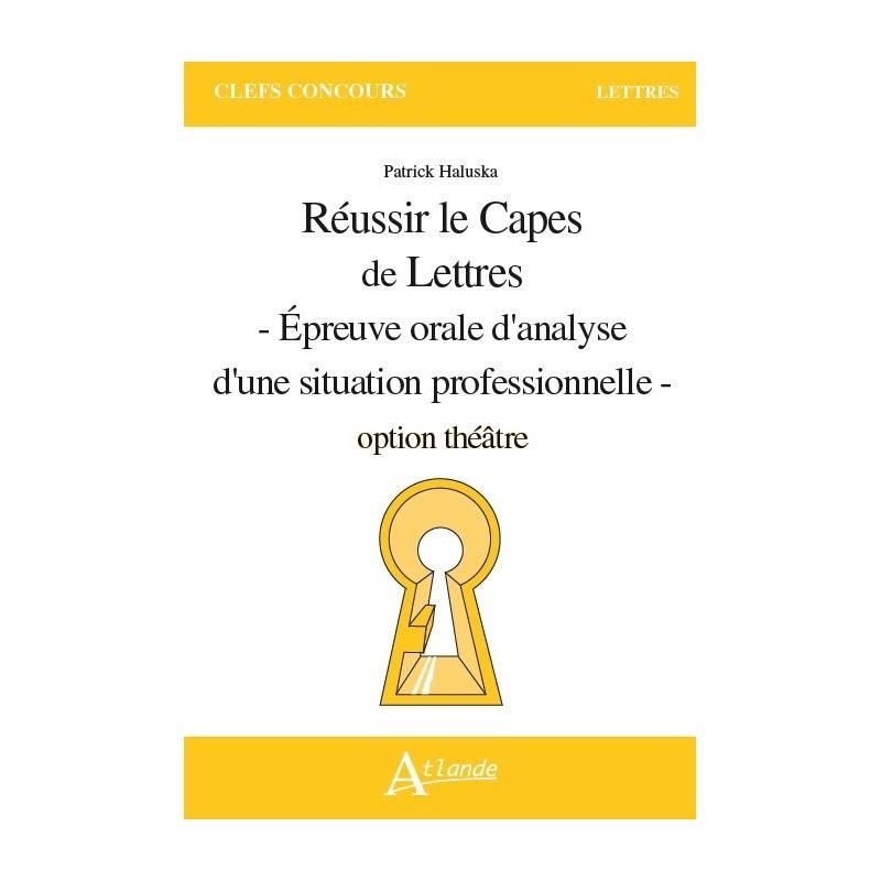 Réussir le Capes de Lettres - Epreuve orale d'analyse d'une situation professionnelle - option théâtre